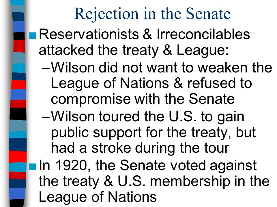 Rejection in the Senate ■Reservationists & Irreconcilables attacked the treaty & League: –Wilson did not want to weaken the League of Nations & refuse