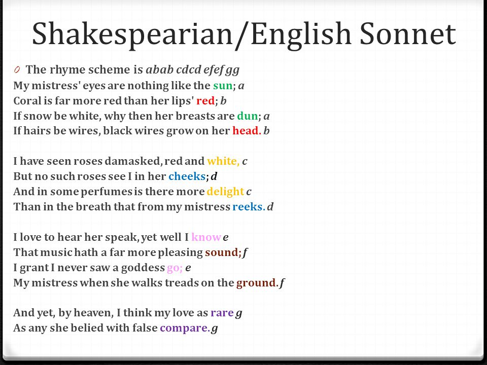 Shakespearian/English Sonnet 0 The rhyme scheme is abab cdcd efef gg My mistress' eyes are nothing like the sun; a Coral is far more red than her lips