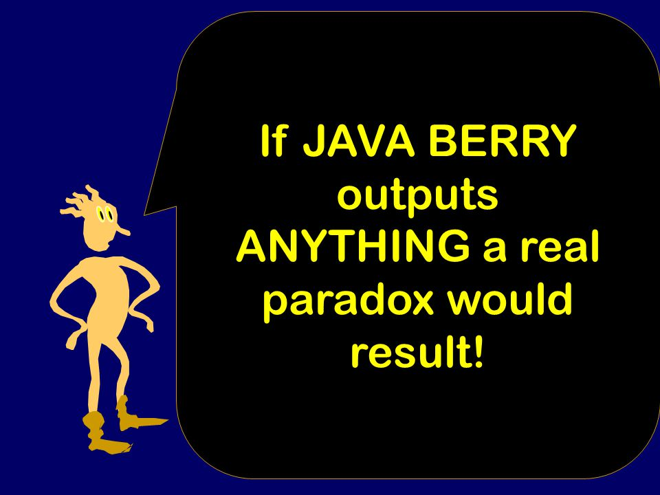 JAVA BERRY { k:= bound on length of my program text Loop x = strings of length k+1 to infinity { If INCOMPRESSIBLE(X) Output X} Text of subroutine for