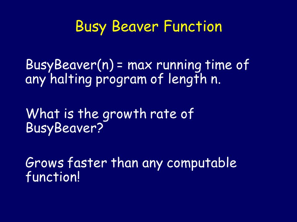 Busy Beaver Function BusyBeaver(n) = max running time of any halting program of length n. In BusyBeaver(n) we can unpack the first n bits of informati