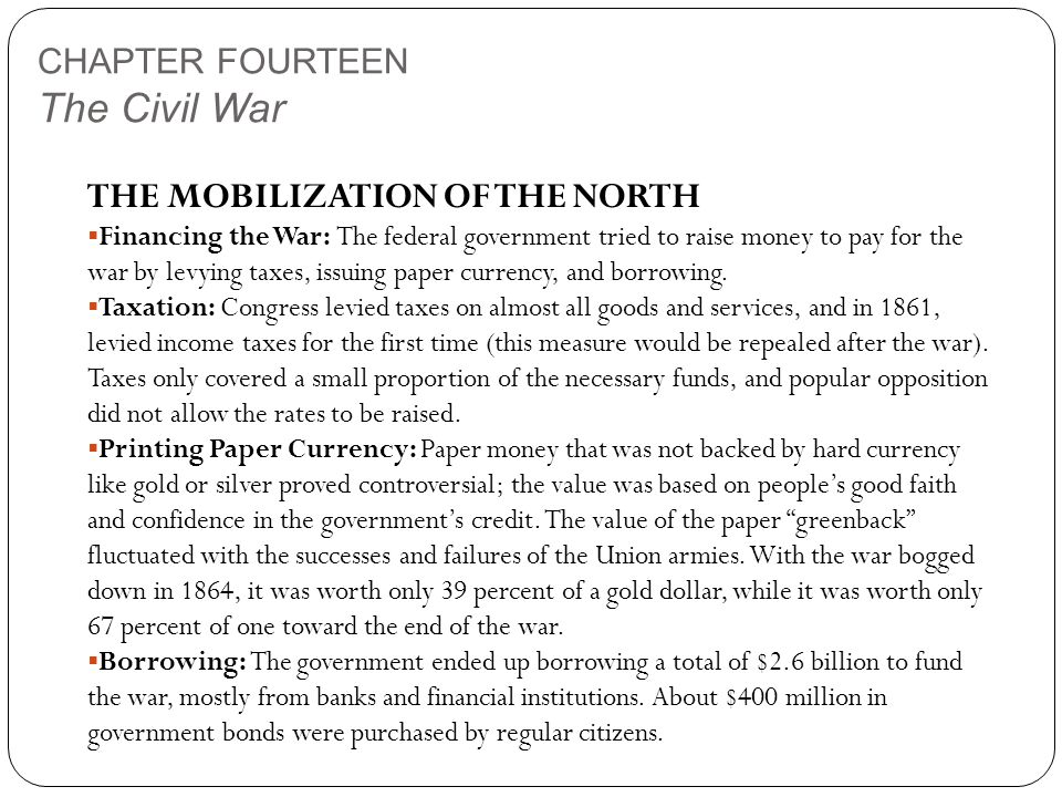 CHAPTER FOURTEEN The Civil War THE MOBILIZATION OF THE NORTH  Financing the War: The federal government tried to raise money to pay for the war by levying taxes, issuing paper currency, and borrowing.