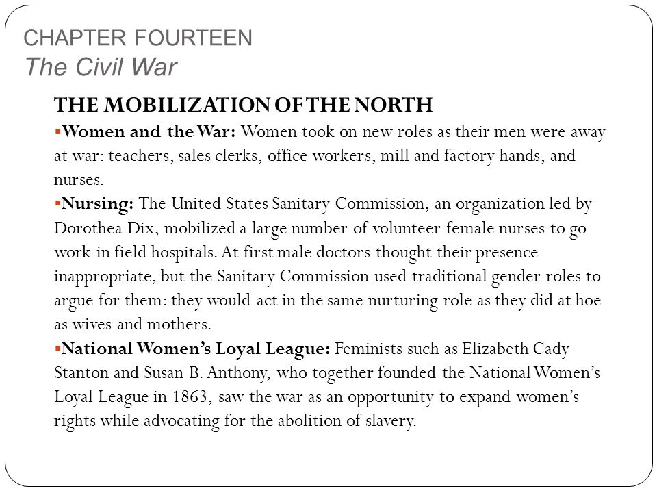CHAPTER FOURTEEN The Civil War THE MOBILIZATION OF THE NORTH  Women and the War: Women took on new roles as their men were away at war: teachers, sales clerks, office workers, mill and factory hands, and nurses.