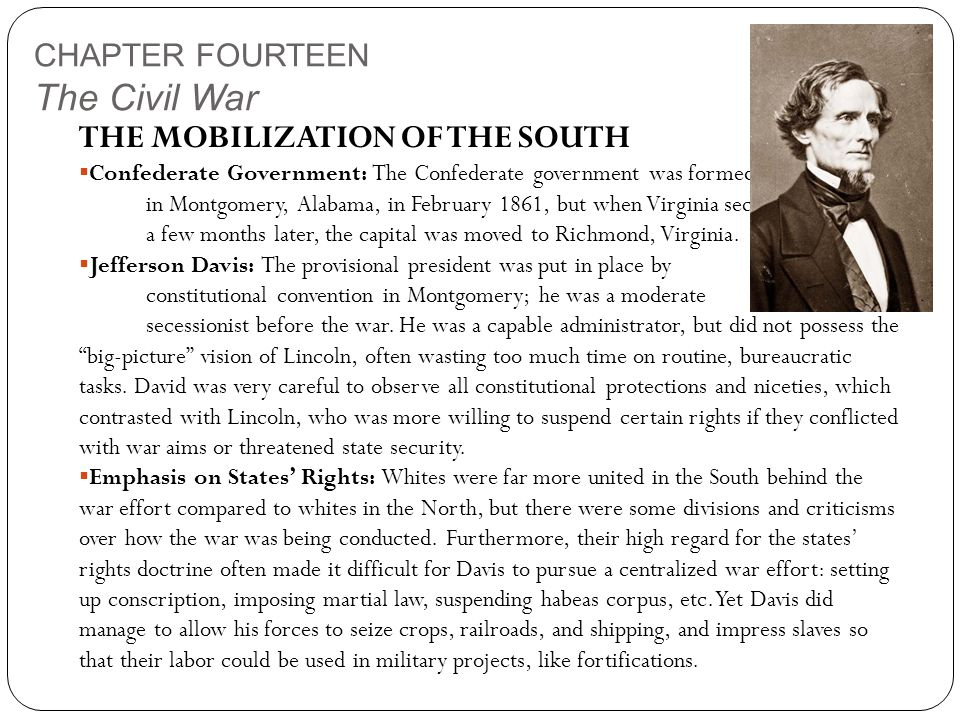 CHAPTER FOURTEEN The Civil War THE MOBILIZATION OF THE SOUTH  Confederate Government: The Confederate government was formed in Montgomery, Alabama, in February 1861, but when Virginia seceded a few months later, the capital was moved to Richmond, Virginia.