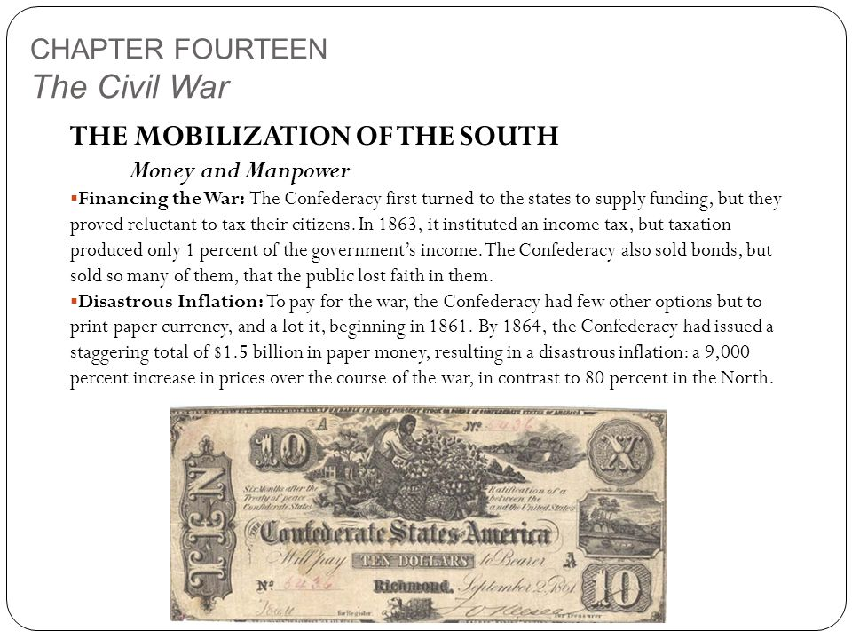 CHAPTER FOURTEEN The Civil War THE MOBILIZATION OF THE SOUTH Money and Manpower  Financing the War: The Confederacy first turned to the states to supply funding, but they proved reluctant to tax their citizens.