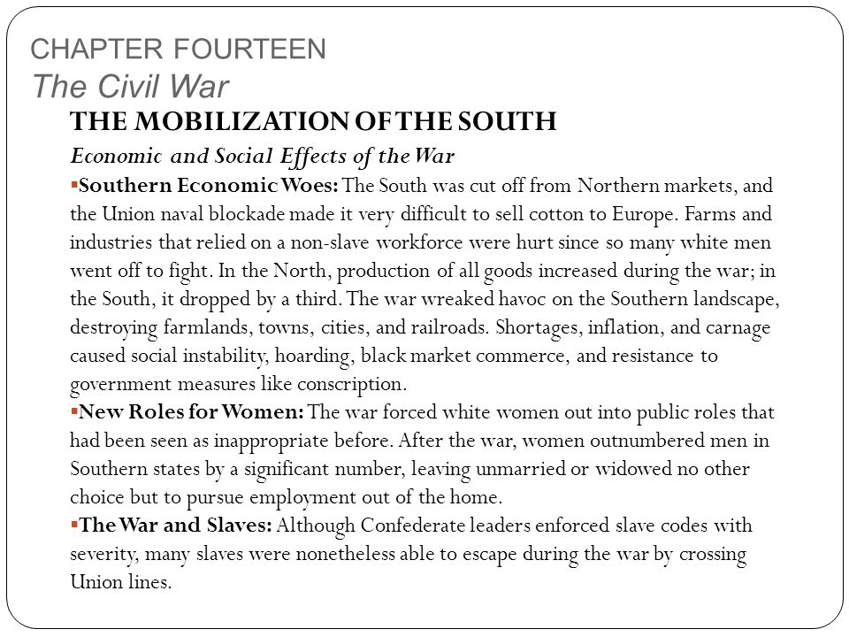 CHAPTER FOURTEEN The Civil War THE MOBILIZATION OF THE SOUTH Economic and Social Effects of the War  Southern Economic Woes: The South was cut off from Northern markets, and the Union naval blockade made it very difficult to sell cotton to Europe.