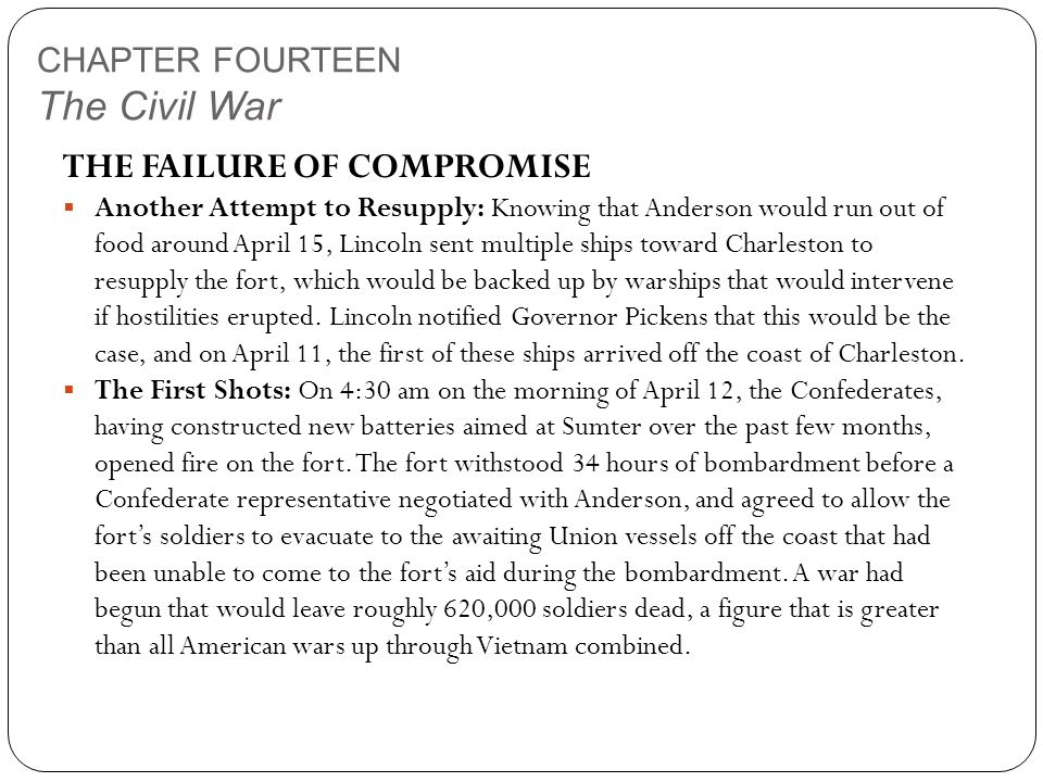 CHAPTER FOURTEEN The Civil War THE FAILURE OF COMPROMISE  Another Attempt to Resupply: Knowing that Anderson would run out of food around April 15, Lincoln sent multiple ships toward Charleston to resupply the fort, which would be backed up by warships that would intervene if hostilities erupted.