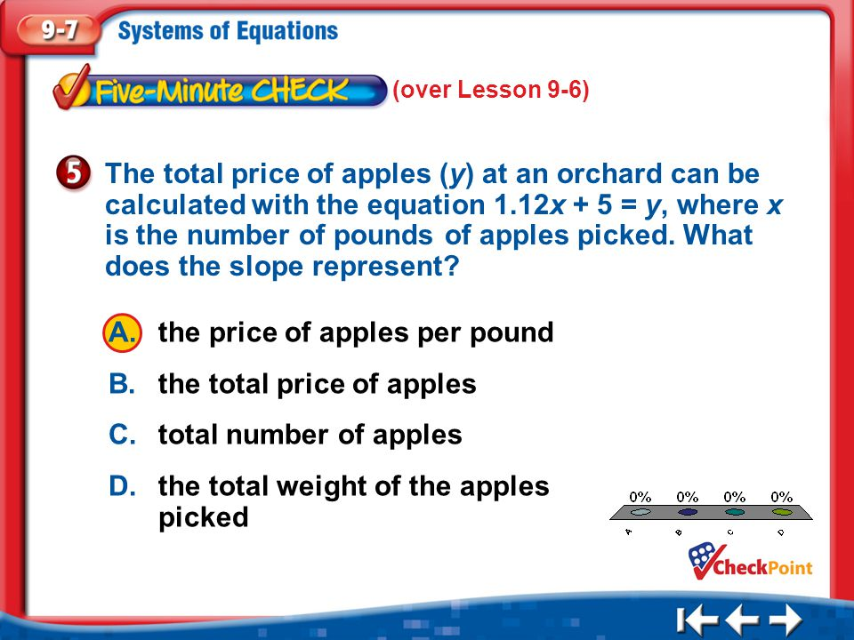 1.A 2.B 3.C 4.D Five Minute Check 5 (over Lesson 9-6) A.the price of apples per pound B.the total price of apples C.total number of apples D.the total weight of the apples picked The total price of apples (y) at an orchard can be calculated with the equation 1.12x + 5 = y, where x is the number of pounds of apples picked.