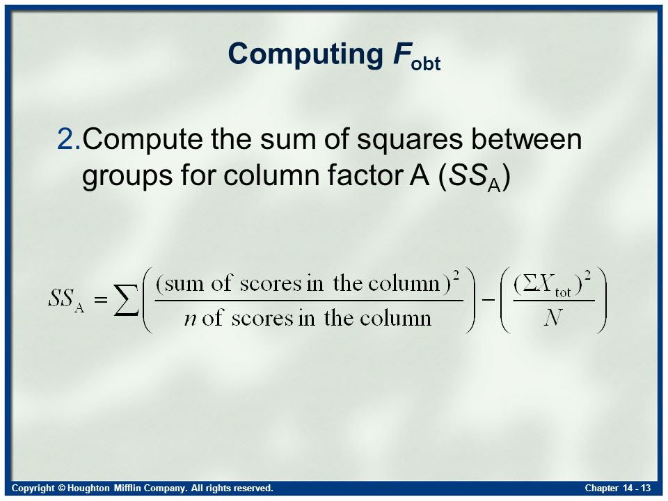 Copyright © Houghton Mifflin Company. All rights reserved.Chapter 14 - 13 Computing F obt 2.Compute the sum of squares between groups for column facto