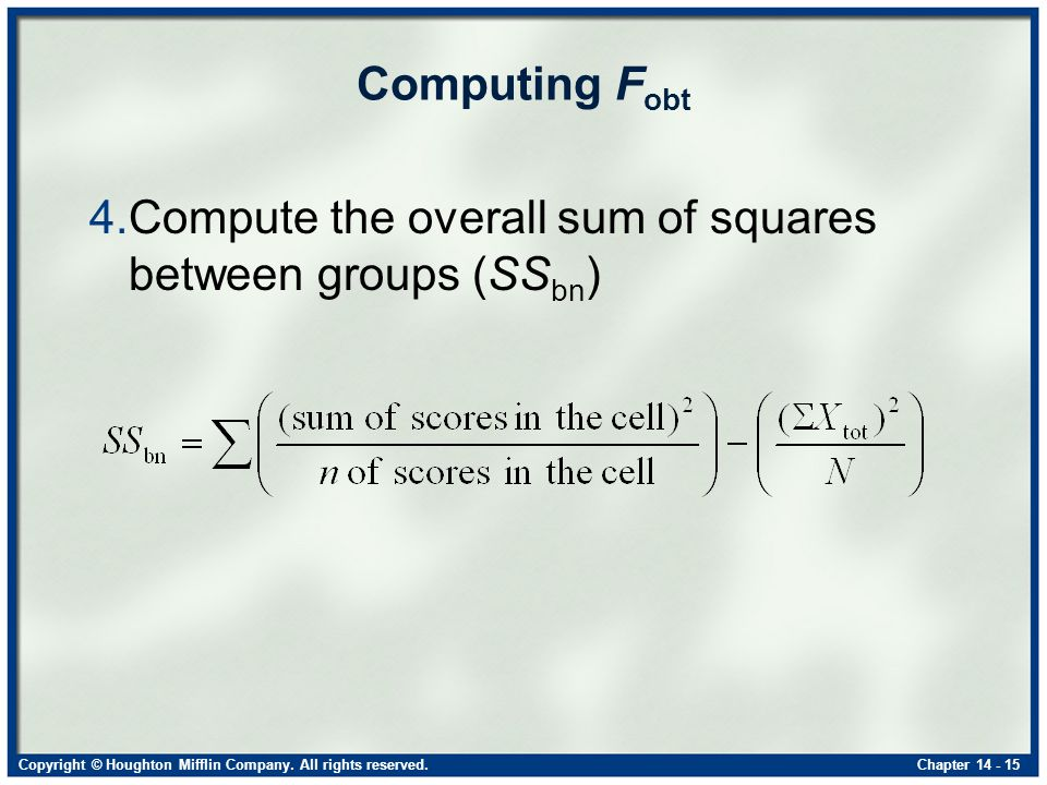 Copyright © Houghton Mifflin Company. All rights reserved.Chapter 14 - 15 Computing F obt 4.Compute the overall sum of squares between groups (SS bn )