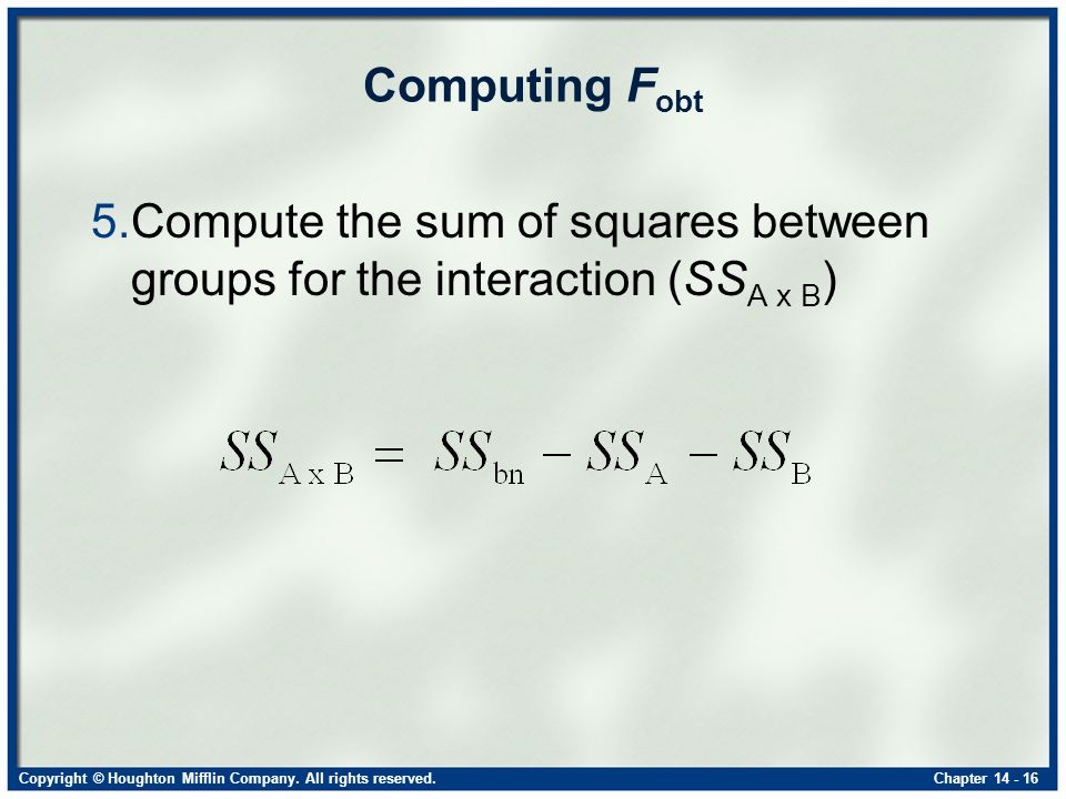 Copyright © Houghton Mifflin Company. All rights reserved.Chapter 14 - 16 Computing F obt 5.Compute the sum of squares between groups for the interact