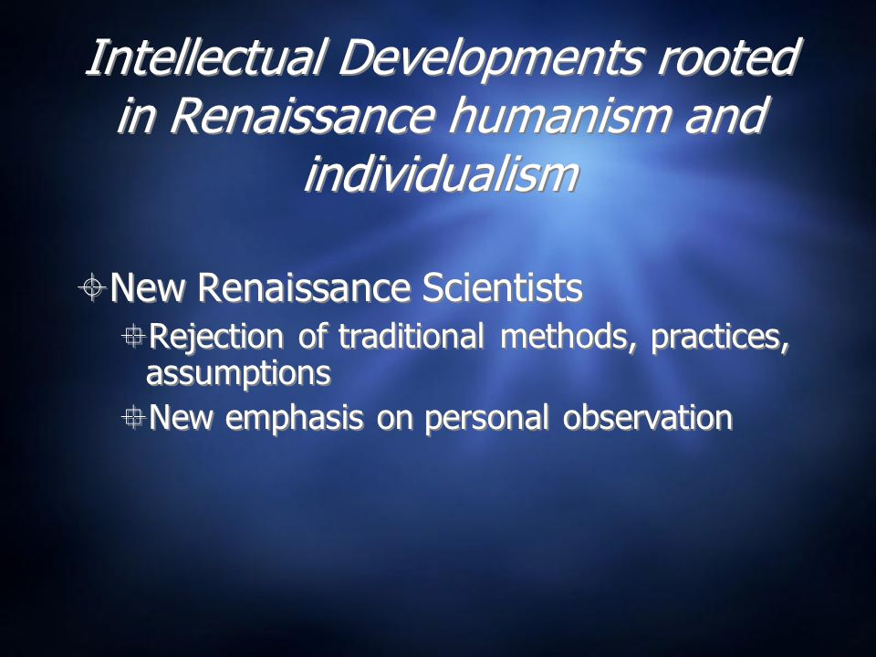 Intellectual Developments rooted in Renaissance humanism and individualism  New Renaissance Scientists  Rejection of traditional methods, practices, assumptions  New emphasis on personal observation  New Renaissance Scientists  Rejection of traditional methods, practices, assumptions  New emphasis on personal observation