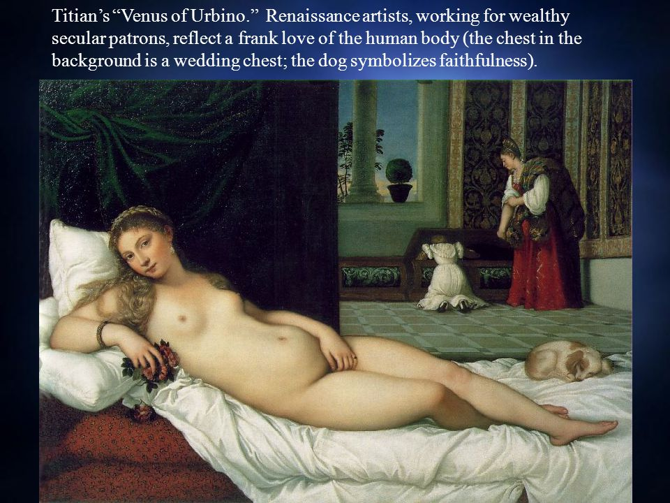 Titian's Venus of Urbino. Renaissance artists, working for wealthy secular patrons, reflect a frank love of the human body (the chest in the background is a wedding chest; the dog symbolizes faithfulness).