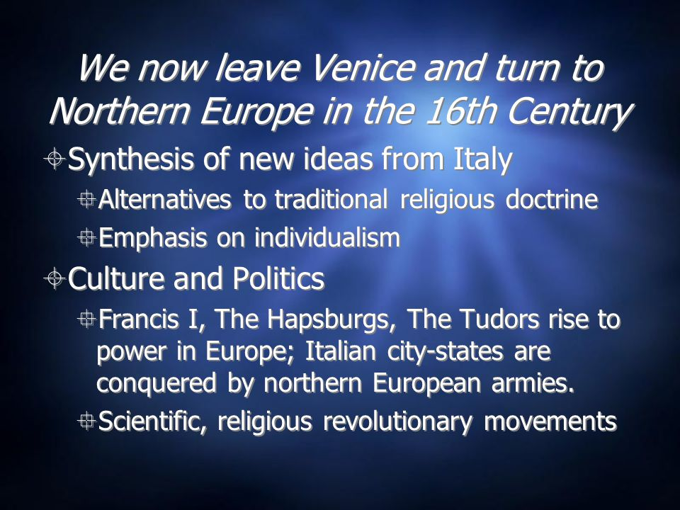 We now leave Venice and turn to Northern Europe in the 16th Century  Synthesis of new ideas from Italy  Alternatives to traditional religious doctrine  Emphasis on individualism  Culture and Politics  Francis I, The Hapsburgs, The Tudors rise to power in Europe; Italian city-states are conquered by northern European armies.