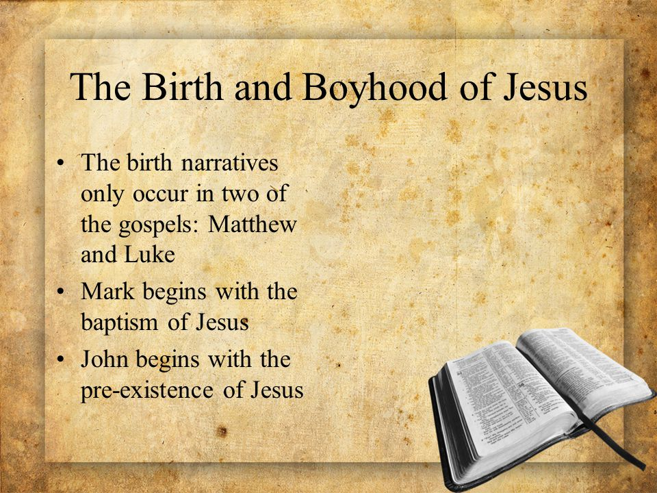 The Birth and Boyhood of Jesus The birth narratives only occur in two of the gospels: Matthew and Luke Mark begins with the baptism of Jesus John begins with the pre-existence of Jesus