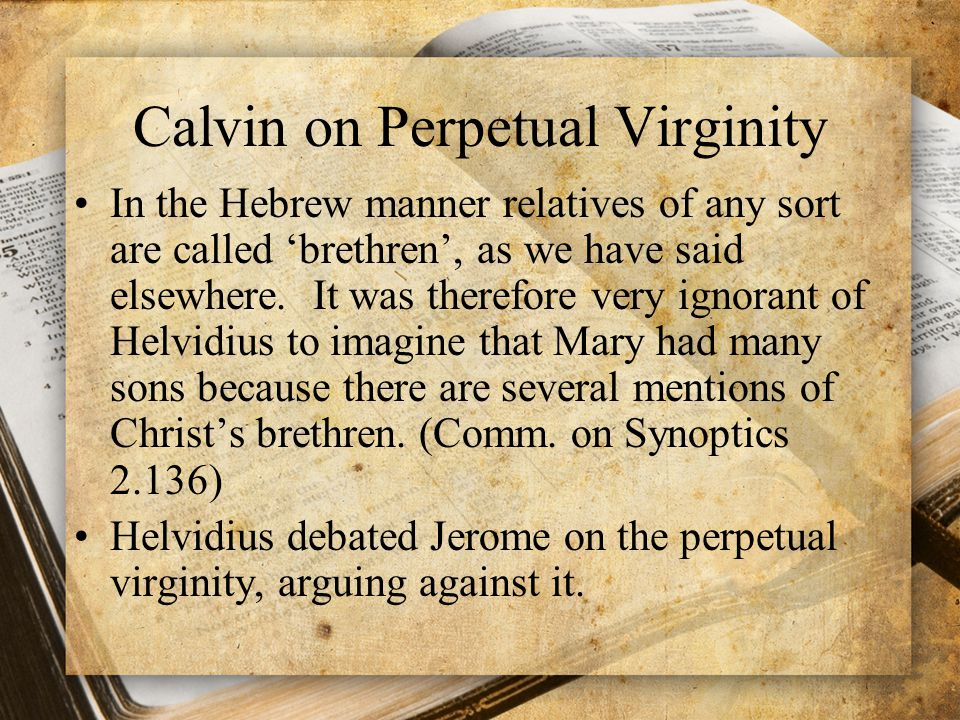 Calvin on Perpetual Virginity In the Hebrew manner relatives of any sort are called 'brethren', as we have said elsewhere.