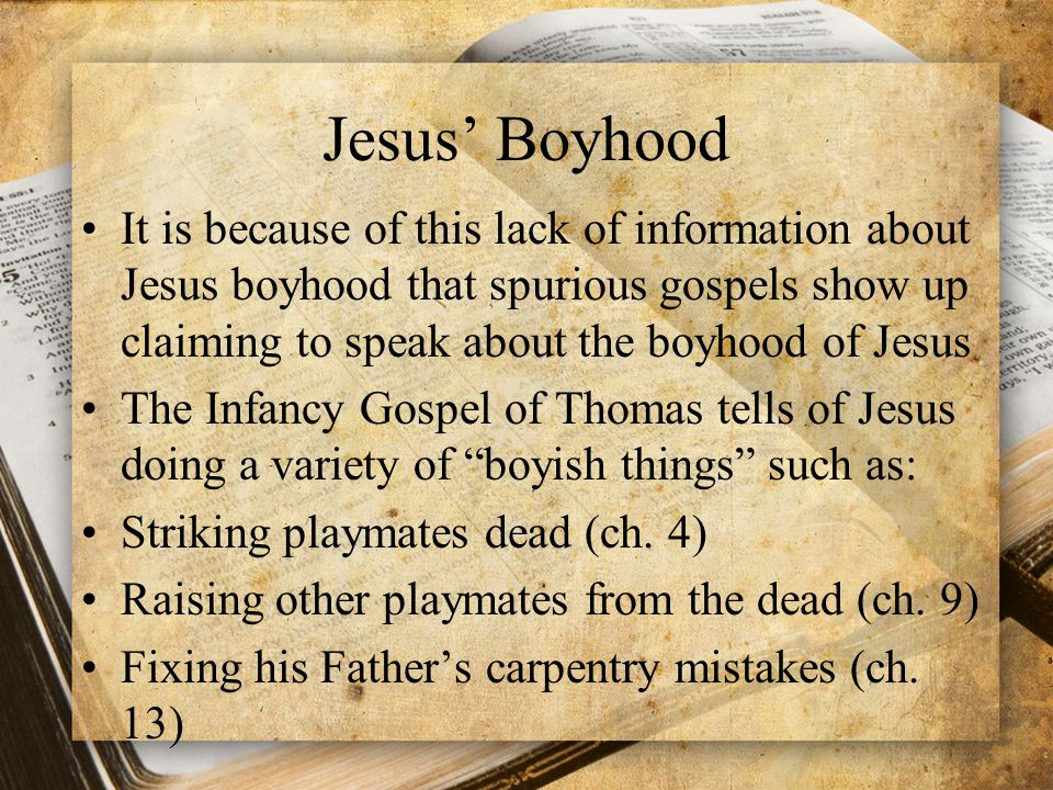 Jesus' Boyhood It is because of this lack of information about Jesus boyhood that spurious gospels show up claiming to speak about the boyhood of Jesus The Infancy Gospel of Thomas tells of Jesus doing a variety of boyish things such as: Striking playmates dead (ch.