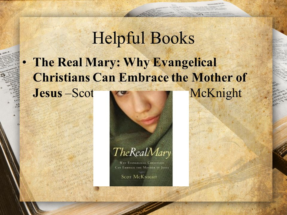 Helpful Books The Real Mary: Why Evangelical Christians Can Embrace the Mother of Jesus –Scot McKnight