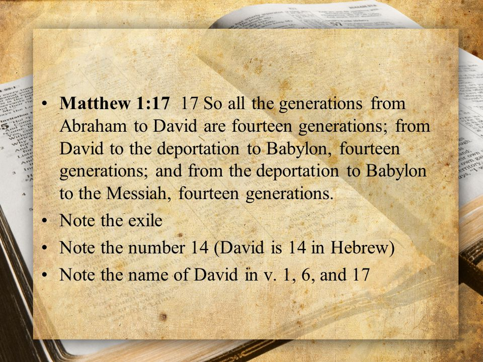 Matthew 1:17 17 So all the generations from Abraham to David are fourteen generations; from David to the deportation to Babylon, fourteen generations; and from the deportation to Babylon to the Messiah, fourteen generations.