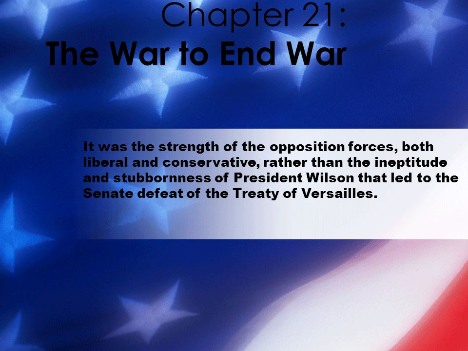 Chapter 21: The War to End War It was the strength of the opposition forces, both liberal and conservative, rather than the ineptitude and stubbornness of President Wilson that led to the Senate defeat of the Treaty of Versailles.