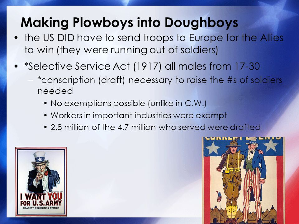 Making Plowboys into Doughboys the US DID have to send troops to Europe for the Allies to win (they were running out of soldiers) *Selective Service Act (1917) all males from 17-30 −*conscription (draft) necessary to raise the #s of soldiers needed No exemptions possible (unlike in C.W.) Workers in important industries were exempt 2.8 million of the 4.7 million who served were drafted