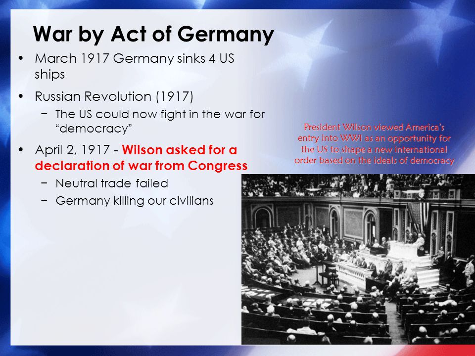 War by Act of Germany March 1917 Germany sinks 4 US ships Russian Revolution (1917) −The US could now fight in the war for democracy April 2, 1917 - Wilson asked for a declaration of war from Congress −Neutral trade failed −Germany killing our civilians President Wilson viewed America's entry into WWI as an opportunity for the US to shape a new international order based on the ideals of democracy