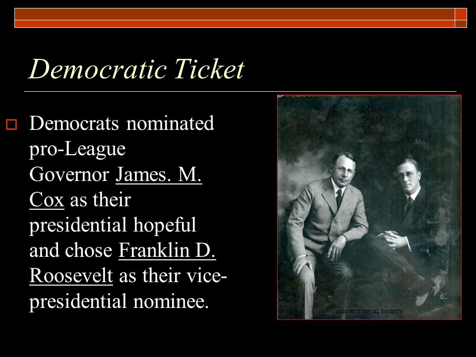 Democratic Ticket  Democrats nominated pro-League Governor James. M. Cox as their presidential hopeful and chose Franklin D. Roosevelt as their vice-