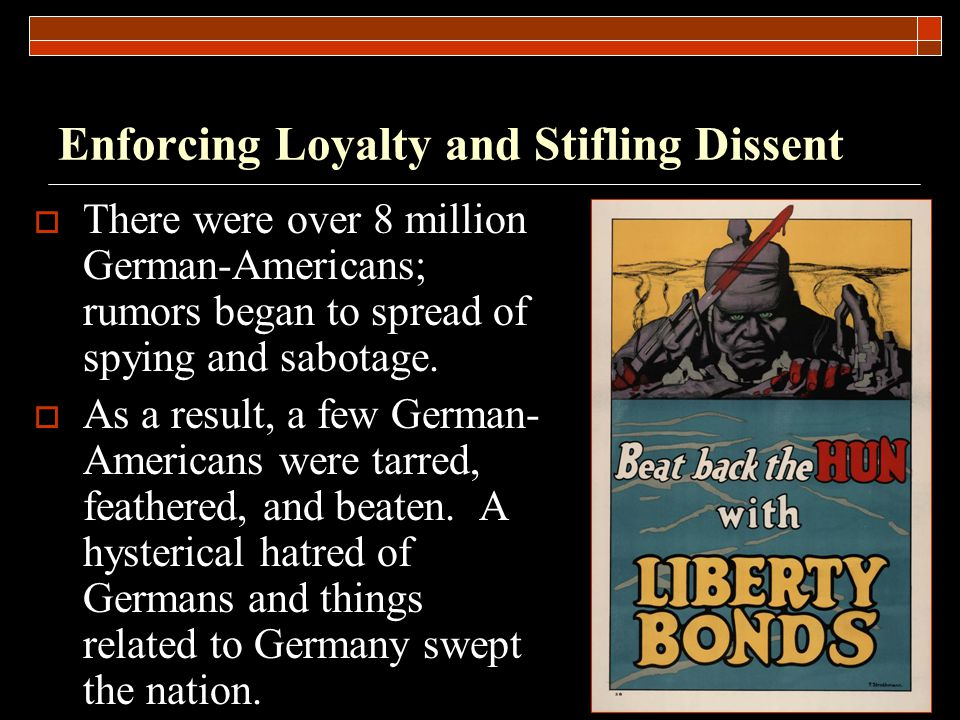 Enforcing Loyalty and Stifling Dissent  There were over 8 million German-Americans; rumors began to spread of spying and sabotage.