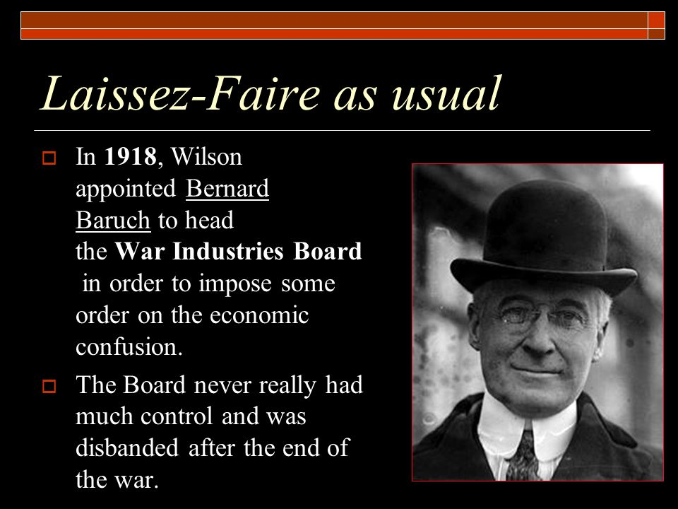 Laissez-Faire as usual  In 1918, Wilson appointed Bernard Baruch to head the War Industries Board in order to impose some order on the economic confusion.