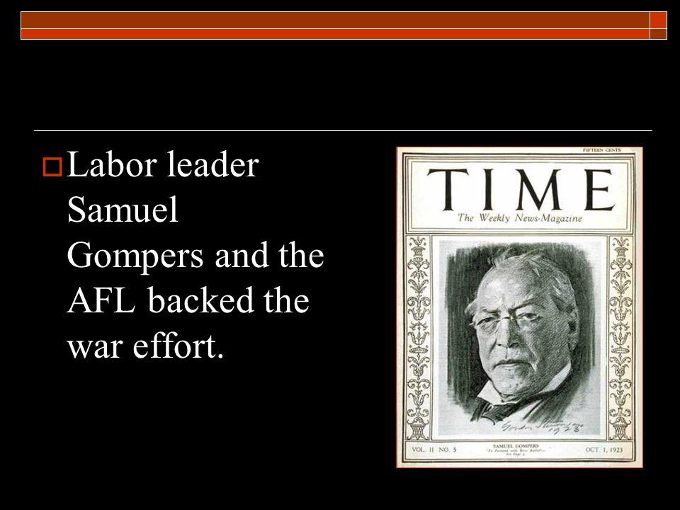  Labor leader Samuel Gompers and the AFL backed the war effort.
