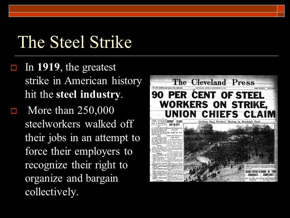 The Steel Strike  In 1919, the greatest strike in American history hit the steel industry.  More than 250,000 steelworkers walked off their jobs in