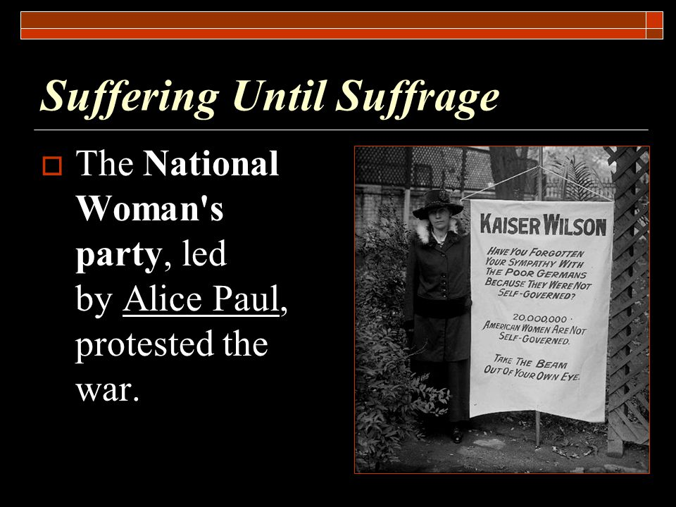 Suffering Until Suffrage  The National Woman s party, led by Alice Paul, protested the war.