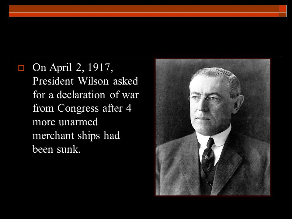  On April 2, 1917, President Wilson asked for a declaration of war from Congress after 4 more unarmed merchant ships had been sunk.