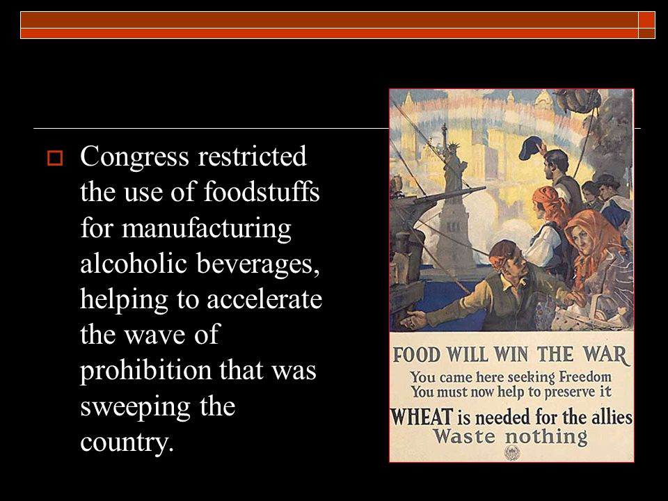  Congress restricted the use of foodstuffs for manufacturing alcoholic beverages, helping to accelerate the wave of prohibition that was sweeping the country.