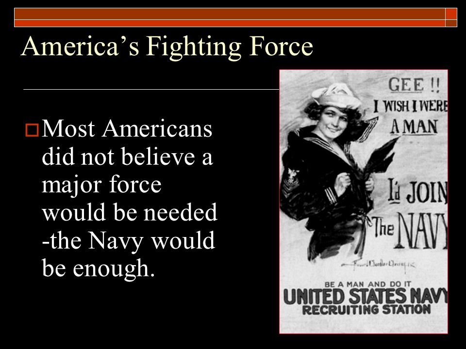 America's Fighting Force  Most Americans did not believe a major force would be needed -the Navy would be enough.