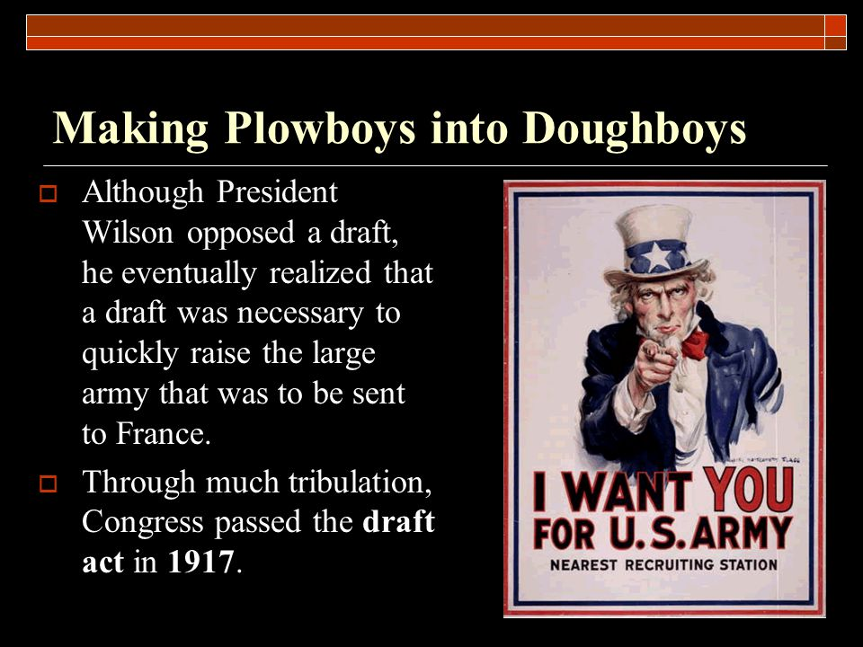 Making Plowboys into Doughboys  Although President Wilson opposed a draft, he eventually realized that a draft was necessary to quickly raise the large army that was to be sent to France.