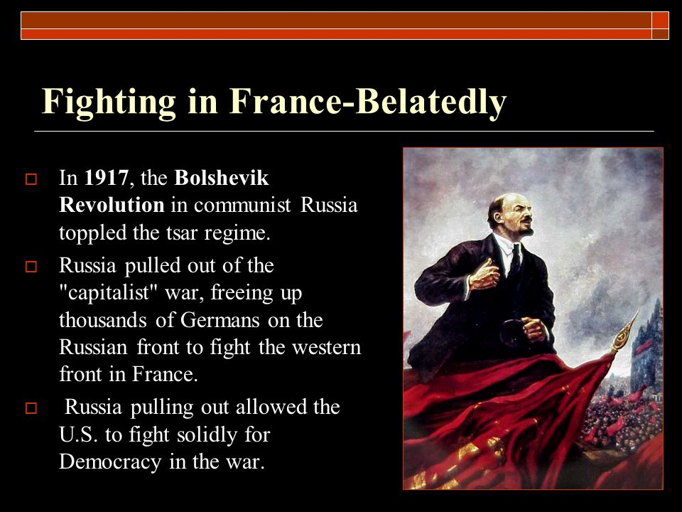 Fighting in France-Belatedly  In 1917, the Bolshevik Revolution in communist Russia toppled the tsar regime.  Russia pulled out of the
