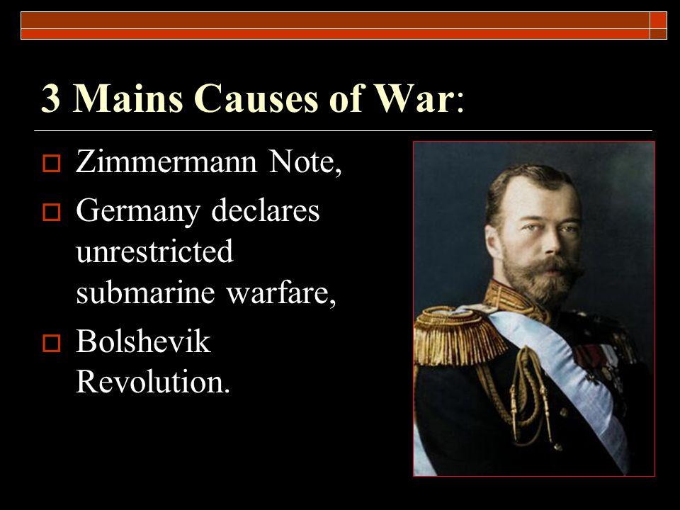 3 Mains Causes of War:  Zimmermann Note,  Germany declares unrestricted submarine warfare,  Bolshevik Revolution.