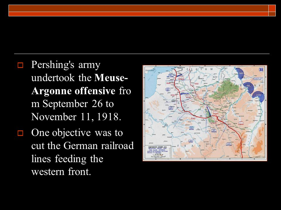  Pershing s army undertook the Meuse- Argonne offensive fro m September 26 to November 11, 1918.
