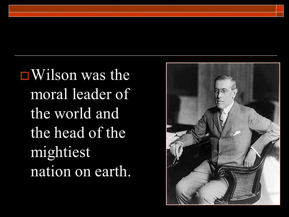  Wilson was the moral leader of the world and the head of the mightiest nation on earth.