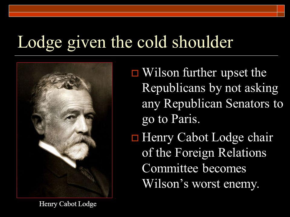 Lodge given the cold shoulder  Wilson further upset the Republicans by not asking any Republican Senators to go to Paris.