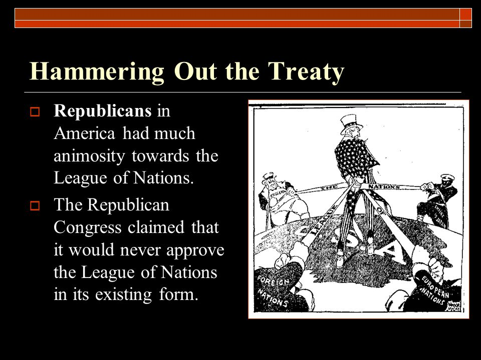 Hammering Out the Treaty  Republicans in America had much animosity towards the League of Nations.