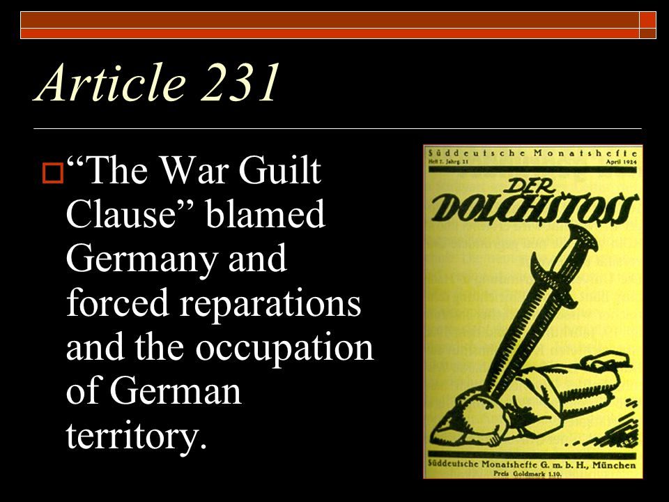Article 231  The War Guilt Clause blamed Germany and forced reparations and the occupation of German territory.