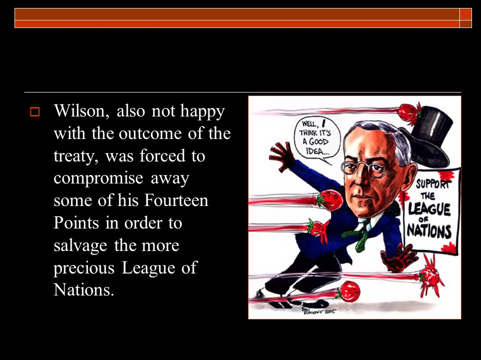  Wilson, also not happy with the outcome of the treaty, was forced to compromise away some of his Fourteen Points in order to salvage the more precious League of Nations.