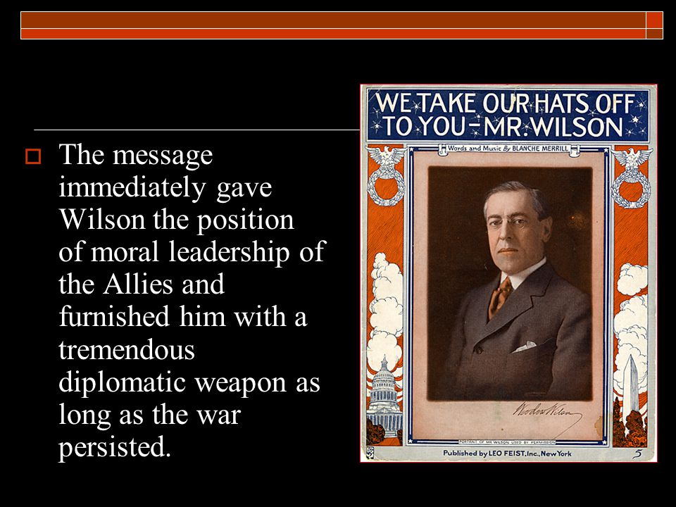  The message immediately gave Wilson the position of moral leadership of the Allies and furnished him with a tremendous diplomatic weapon as long as the war persisted.
