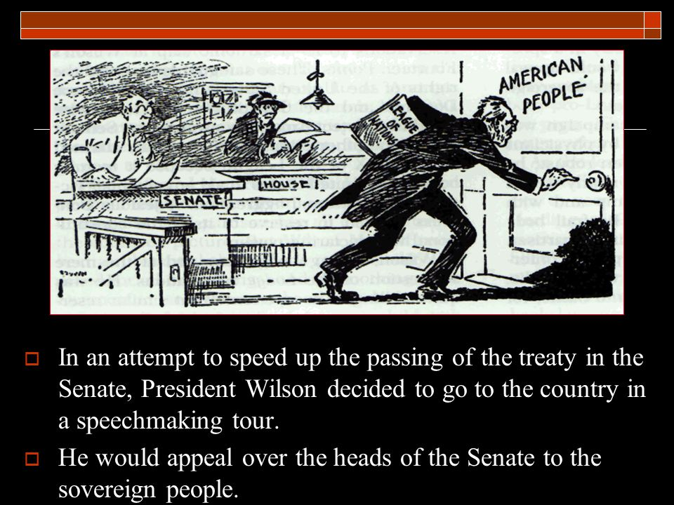  In an attempt to speed up the passing of the treaty in the Senate, President Wilson decided to go to the country in a speechmaking tour.