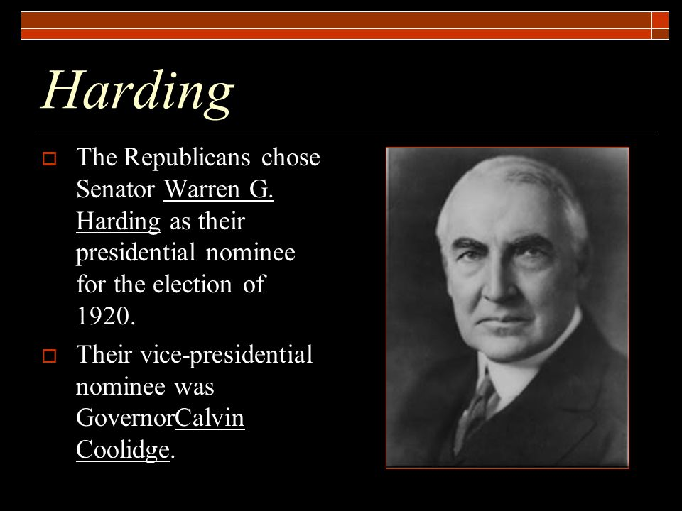 Harding  The Republicans chose Senator Warren G. Harding as their presidential nominee for the election of 1920.  Their vice-presidential nominee wa
