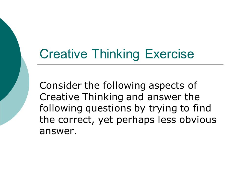 Creative Thinking Exercise Consider the following aspects of Creative Thinking and answer the following questions by trying to find the correct, yet perhaps less obvious answer.