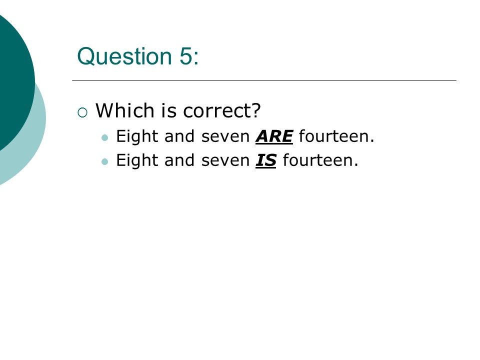 Question 5:  Which is correct Eight and seven ARE fourteen. Eight and seven IS fourteen.