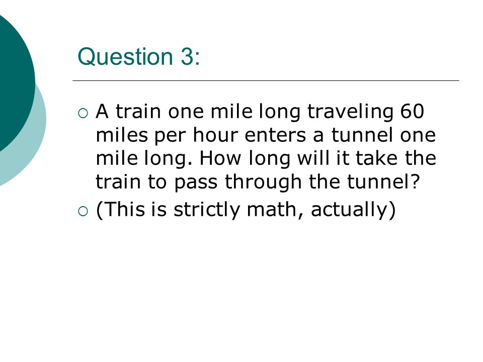 Question 3:  A train one mile long traveling 60 miles per hour enters a tunnel one mile long.