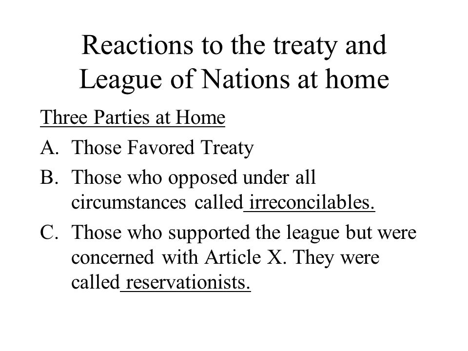 Reactions to the treaty and League of Nations at home Three Parties at Home A.Those Favored Treaty B.Those who opposed under all circumstances called